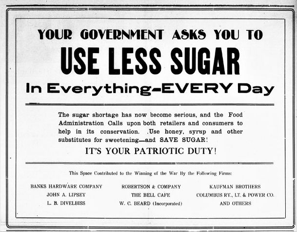 This public service ad appeared in the Columbus Commercial on Aug. 4, 1918, in response to the Sugar Famine of 1918-19. On Oct 12, 1919, the Columbus Dispatch reported Columbus stores would run out of sugar within a few days.